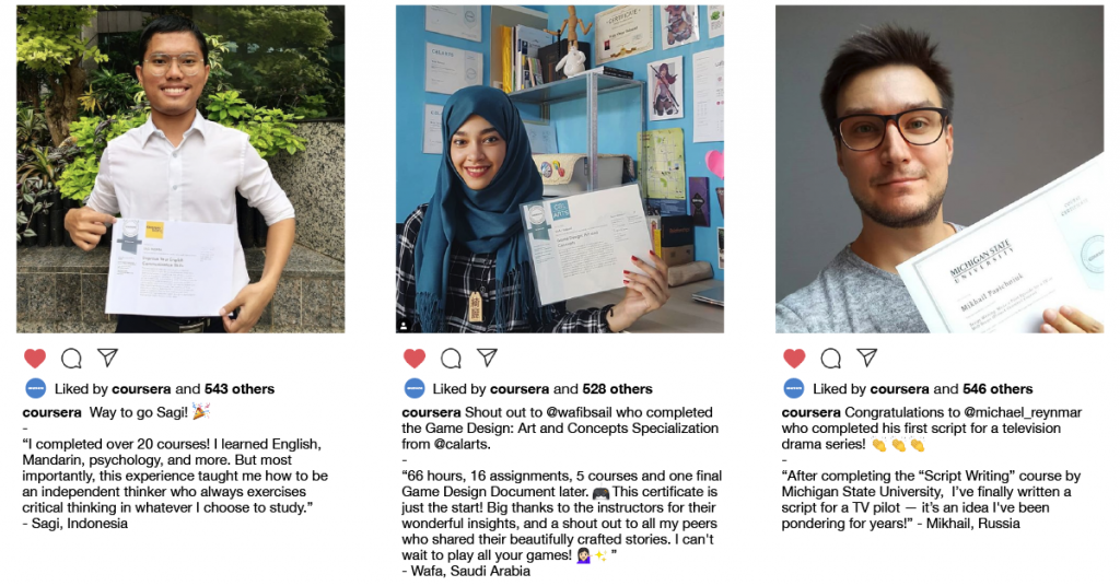 "Instagram style posts that show photos of Coursera learners and quotes they shared including:  ""I completed over 20 courses! I learned English, Mandarin, psychology, and more.  But most importantly, this experience taught me how to be an independent thinker who always exercises critical thinking in whatever I choose to study."" - Sagi, Indonesia  ""66 hours, 16 assignments, 5 courses and one final Game Design Document later. This certificate is just the start! Big thanks to the instructors for their wonderful insights, and a shout out to all my peers who shared their beautifully crafted stories. I can't wait to play all your games!"" - Wafa, Saudi Arabia  ""After completing the ""Script Writing"" course by Michigan State University,  I've finally written a script for a TV pilot — it's an idea I've been pondering for years!"" - Mikhail, Russia"